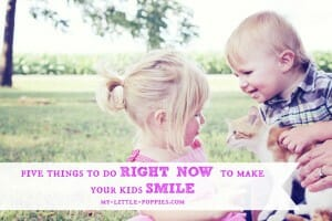5 Things to do RIGHT NOW to make your kids smile