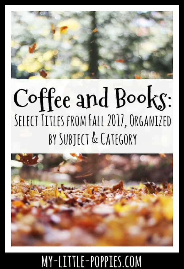 Coffee and Books: Select Titles from Fall 2017, Organized by Subject and Category | My Little Poppies