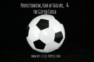 perfectionist, anxiety, worry, parenting, giftedness, Perfectionism, Fear of Failure, and the Gifted Child