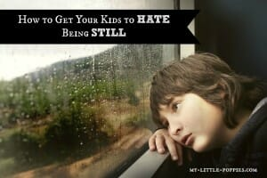How to Get Your Kids to HATE Being Still