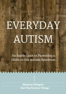 Everyday Autism by Shawna Wingert of Not the Former Things