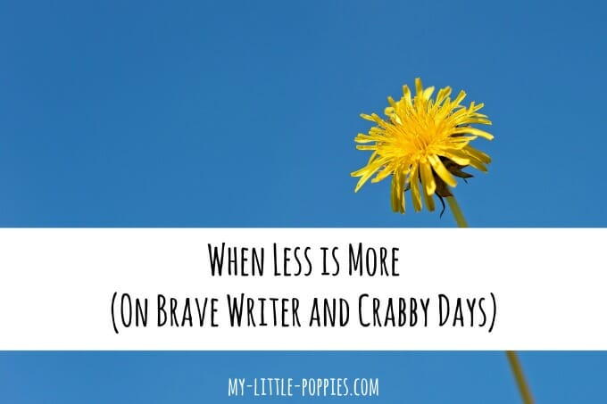 When Less is More (On Brave Writer and Crabby Days) | My Little Poppies