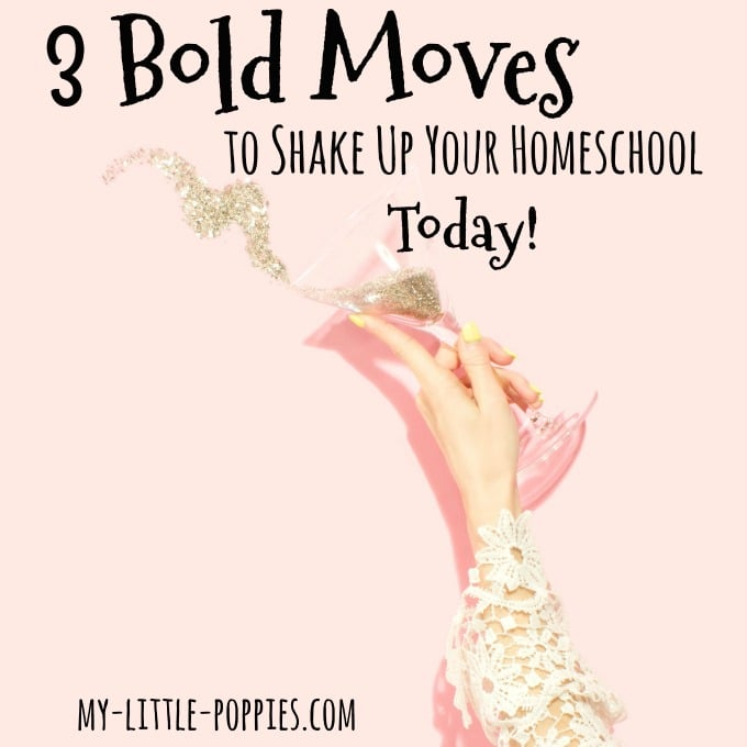 3 Bold Moves to Shake Up Your Homeschool Today!! My Little Poppies