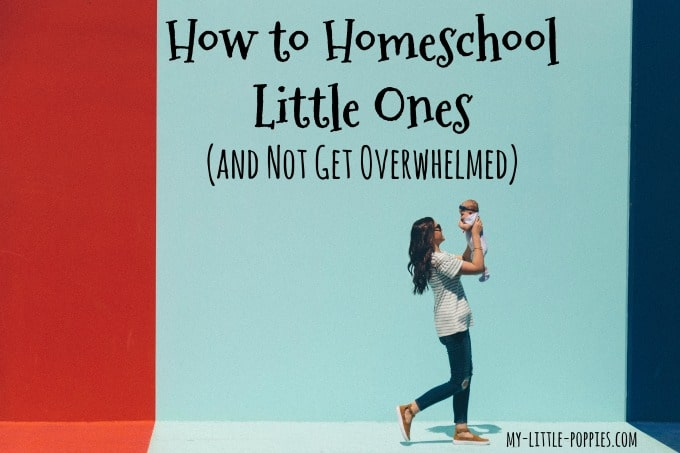 How to Homeschool Little Ones and Not Get Overwhelmed | My Little Poppies