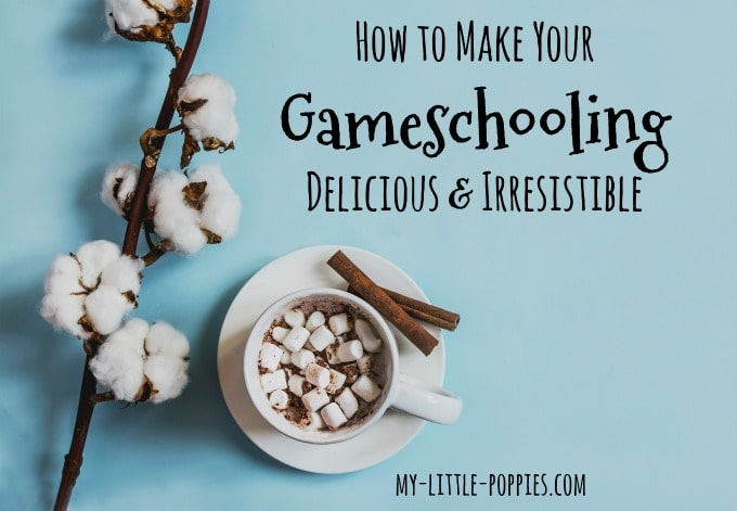 How to Make Your Gameschooling Delicious & Irresistible | My Little Poppies