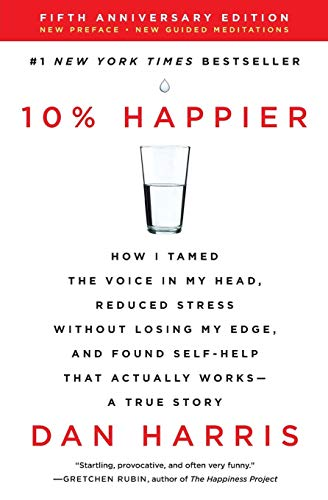 10% Happier Revised Edition: How I Tamed the Voice in My Head, Reduced Stress Without Losing My Edge, and Found Self-Help That Actually Works–A True Story